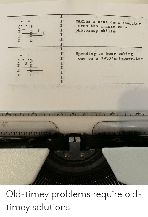 Meme, Photoshop, and Zero: Making a meme on a computer  2  1  2  even tho I have zero  I photoshop skills  1  Spending; an hour making  2  one on a 1950 'ss typewriter  2 0  4101  1 1 1.15101  6 0 Old-timey problems require old-timey solutions