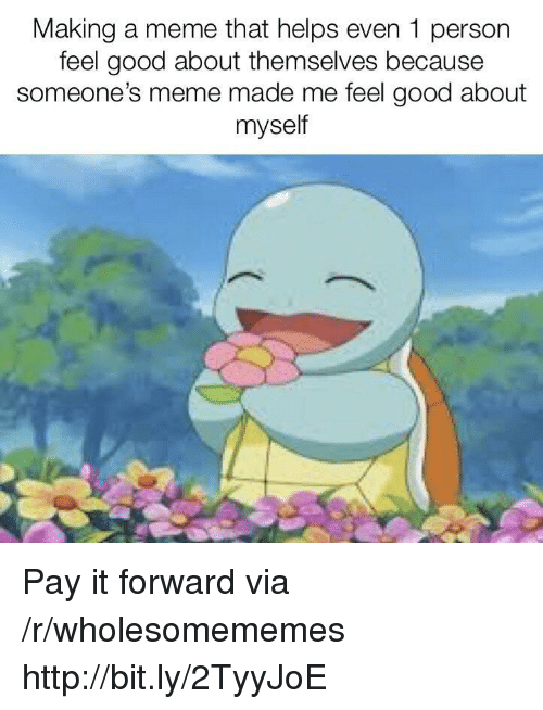 Meme, Good, and Http: Making a meme that helps even 1 person  feel good about themselves because  someone's meme made me feel good about  myself Pay it forward via /r/wholesomememes http://bit.ly/2TyyJoE