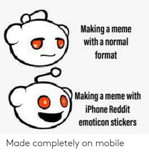 Iphone, Meme, and Reddit: Making a meme  with a normal  format  Making a meme with  iPhone Reddit  emoticon stickers Made completely on mobile