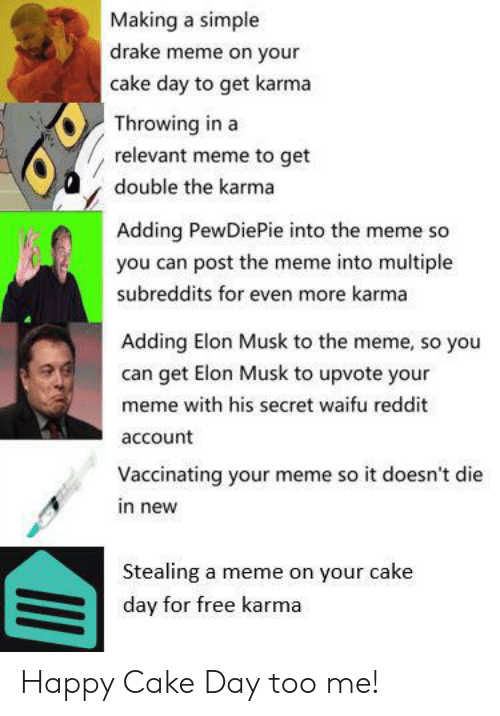Drake, Meme, and Reddit: Making a simple  drake meme on your  cake day to get karma  Throwing in a  relevant meme to get  double the karma  Adding PewDiePie into the meme so  you can post the meme into multiple  subreddits for even more karma  Adding Elon Musk to the meme, so you  can get Elon Musk to upvote your  meme with his secret waifu reddit  account  Vaccinating your meme so it doesn't die  in new  Stealing a meme on your cake  day for free karma Happy Cake Day too me!