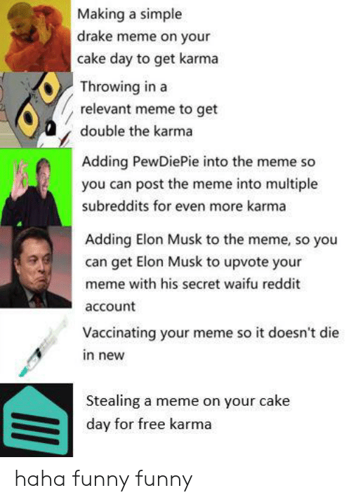 Drake, Funny, and Meme: Making a simple  drake meme on your  cake day to get karma  Throwing in a  relevant meme to get  double the karma  Adding PewDiePie into the meme so  you can post the meme into multiple  subreddits for even more karma  Adding Elon Musk to the meme, so you  can get Elon Musk to upvote your  meme with his secret waifu reddit  account  Vaccinating your meme so it doesn't die  in new  Stealing a meme on your cake  day for free karma haha funny funny