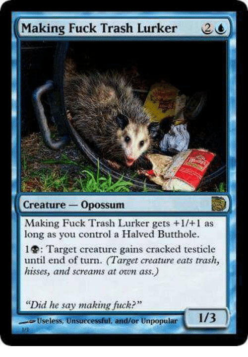 Ass, Target, and Trash: Making Fuck Trash Lurker  2  Creature Opossum  Making Fuck Trash Lurker gets +1/+1 as  long as you control a Halved Butthole.  : Target creature gains cracked testicle  until end of turn. Target creature eats trash,  hisses, and screams at own ass.)  Did he say making fuck?  Useless, Unsuccessful, and/or Unpopular