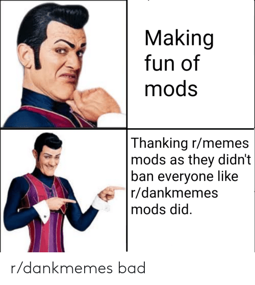 Bad, Memes, and Fun: Making  fun of  mods  Thanking r/memes  mods as they didn't  ban everyone like  r/dankmemes  mods did r/dankmemes bad