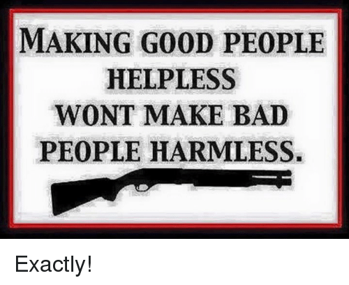 Bad, Memes, and Good: MAKING GOOD PEOPLE  HELPLESS  WONT MAKE BAD  PEOPLE HARMLESS. Exactly!
