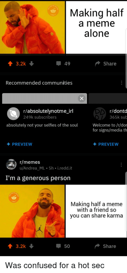 Being Alone, Confused, and Meme: Making half  a meme  alone  49  Share  Recommended communities  r/absolutelynotme_irl  249k subscribers  r/dontd  365k sub  absolutely not your selfies of the soul  Welcome to /r/dor  for signs/media th  +PREVIEW  +PREVIEW  r/memes  u/Andrea ML 5h i.redd.it  I'm a generous person  Making half a meme  with a friend so  you can share Karma  1 3.2k  50  Share