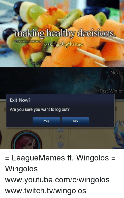 Memes, 🤖, and Twitches: making healthy decisions  First Win of  Exit Now?  Are you sure you want to log out?  Yes No = LeagueMemes ft. Wingolos =  Wingolos www.youtube.com/c/wingolos www.twitch.tv/wingolos