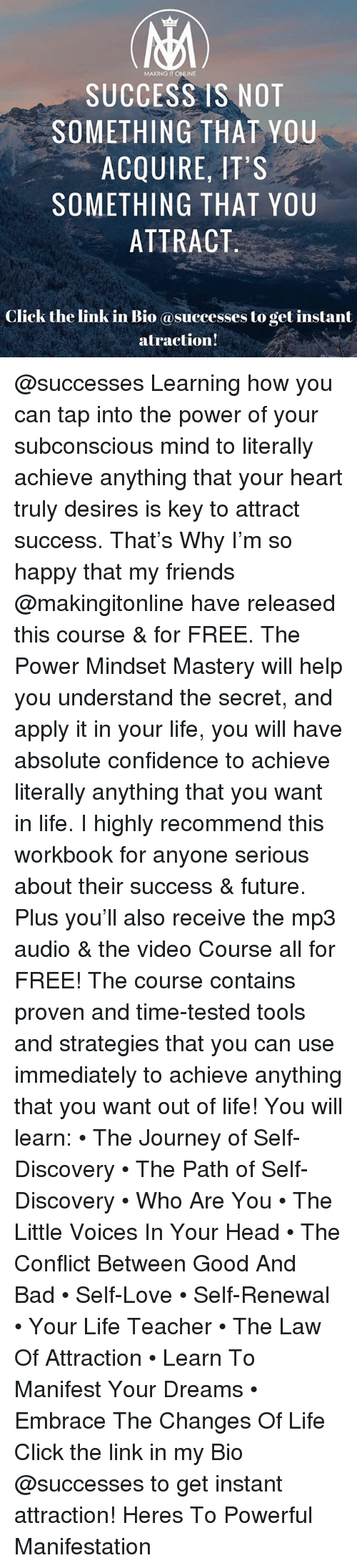 Bad, Click, and Confidence: MAKING IT ONLINE  SUCCESS IS NOT  SOMETHING THAT YOU  ACQUIRE, IT'S  SOMETHING THAT YOU  ATTRACT  k the link in Bio asuccesses to get instant  atraction! @successes Learning how you can tap into the power of your subconscious mind to literally achieve anything that your heart truly desires is key to attract success. That's Why I'm so happy that my friends @makingitonline have released this course & for FREE. The Power Mindset Mastery will help you understand the secret, and apply it in your life, you will have absolute confidence to achieve literally anything that you want in life. I highly recommend this workbook for anyone serious about their success & future. Plus you'll also receive the mp3 audio & the video Course all for FREE! The course contains proven and time-tested tools and strategies that you can use immediately to achieve anything that you want out of life! You will learn: • The Journey of Self-Discovery • The Path of Self-Discovery • Who Are You • The Little Voices In Your Head • The Conflict Between Good And Bad • Self-Love • Self-Renewal • Your Life Teacher • The Law Of Attraction • Learn To Manifest Your Dreams • Embrace The Changes Of Life Click the link in my Bio @successes to get instant attraction! Heres To Powerful Manifestation