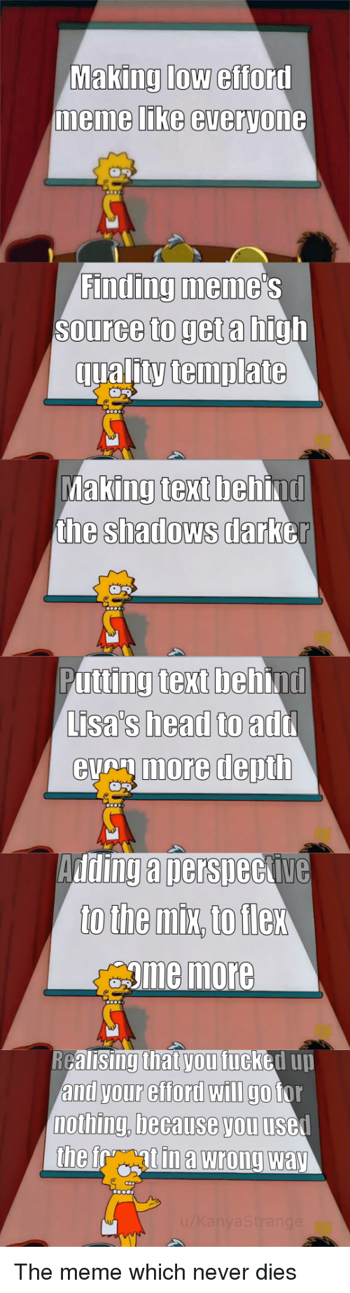 Head, Meme, and Text: Making low efford  memme LIKe everyone  Finding meme  Source to get a high  qualitytemplate  king text beh  the shadows darb  Ma  ind  er  Putting text behind  Lisa's head to  eumore depth  add  Adding a nersneckive  gme more  RGalisingthat vou fucked uu  and your efford wIlI go tor  nothing, because you usel The meme which never dies