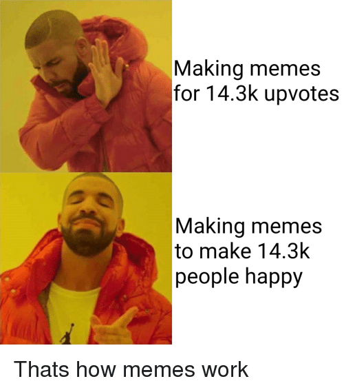 Memes, Work, and Happy: Making memes  for 14.3k upvotes  Making memes  to make 14.3k  people happy Thats how memes work