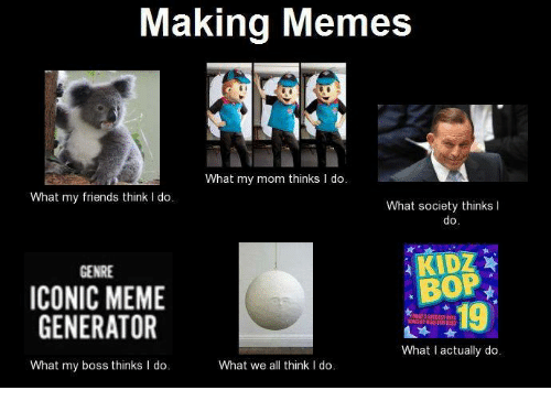 Making memes what my mom thinks i do what my friends think i do what friends meme and memes making memes what my mom thinks i do maxwellsz