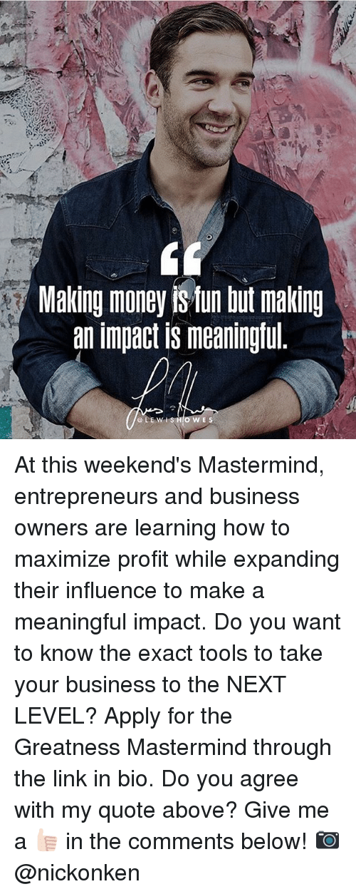 Memes, Money, and Business: Making money fun but making  an impact is meaningful  GLE w lis Ho WES At this weekend's Mastermind, entrepreneurs and business owners are learning how to maximize profit while expanding their influence to make a meaningful impact. Do you want to know the exact tools to take your business to the NEXT LEVEL? Apply for the Greatness Mastermind through the link in bio. Do you agree with my quote above? Give me a 👍🏻 in the comments below! 📷@nickonken
