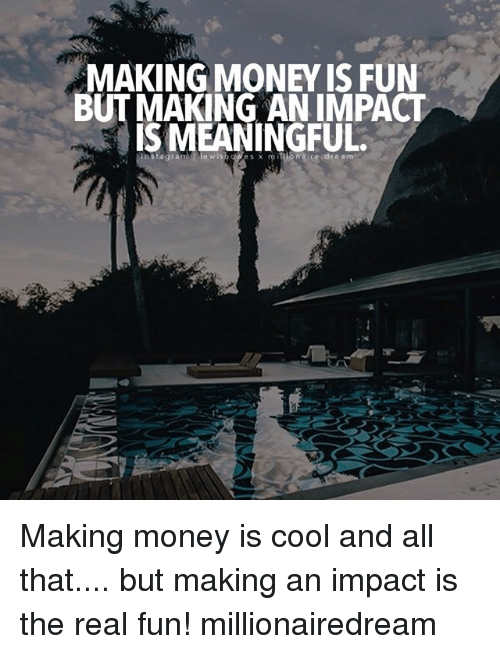 MAKING MONEY IS FUN BUT MAKING AN IMPACT IS MEANINGFUL Agram Tie Wi