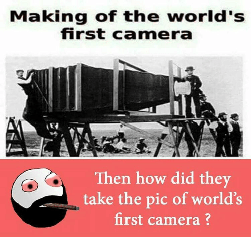 making of the worlds first camera then how did they 8352307 ✅ 25 best memes about first camera picture first camera,Camera Meme