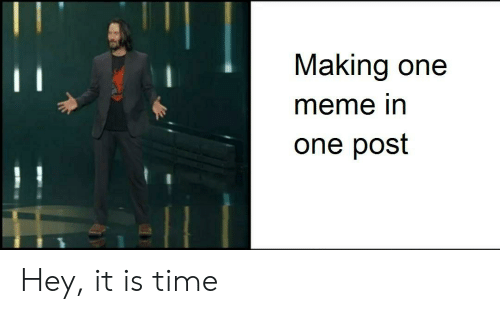Meme, Time, and One: Making one  meme in  one post Hey, it is time