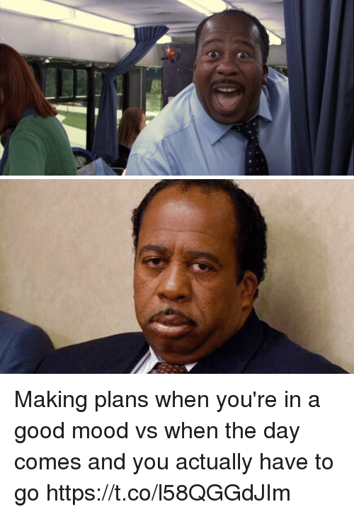 Mood, Good, and Day: Making plans when you're in a good mood vs when the day comes and you actually have to go https://t.co/l58QGGdJIm