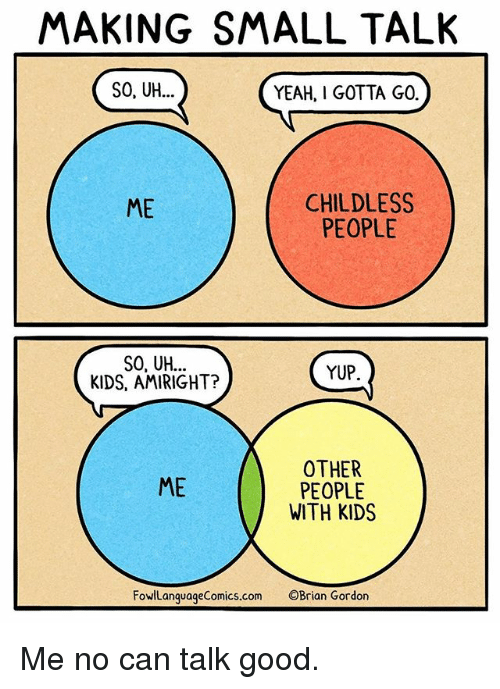 Memes, Yeah, and Good: MAKING SMALL TALK  SO, UH...  YEAH, I GOTTA GO.  CHILDLESS  PEOPLE  ME  SO, UH..  KIDS, AMIRIGHT?  YUP  OTHER  PEOPLE  WITH KIDS  ME  FowlLanquageComics.com OBrian Gordon Me no can talk good.