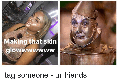 Friends, Memes, and Tag Someone: Making that skin  glowwwwwww tag someone - ur friends