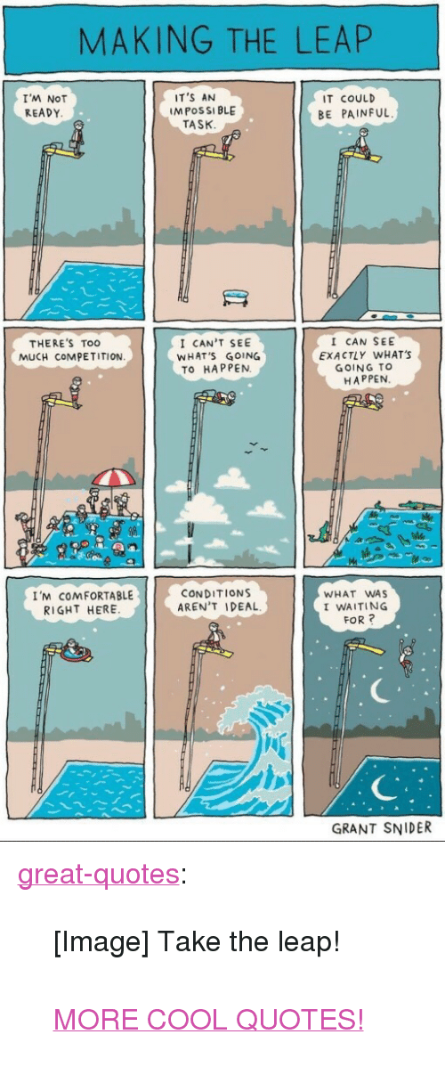 """Comfortable, Too Much, and Tumblr: MAKING THE LEAP  I'M NOT  READY  IT'S AN  M POSSI BLE  IT COULD  BE PAINFUL  TASK  I CAN'T SEE  WHAT'S GOING  TO HAPPEN.  I CAN SEE  EXACTLY WHAT'S  GOING TO  HAPPEN  THERE'S Too  MUCH COMPETITION  I'M COMFORTABLE  RIGHT HERE  CONDITIONS  AREN'T IDEAL  WHAT WAS  I WAITING  FOR?  GRANT SNIDER <p><a href=""""http://great-quotes.tumblr.com/post/162345797412/image-take-the-leap-more-cool-quotes"""" class=""""tumblr_blog"""">great-quotes</a>:</p>  <blockquote><p>[Image] Take the leap!<br/><br/><a href=""""http://cool-quotes.net/"""">MORE COOL QUOTES!</a></p></blockquote>"""