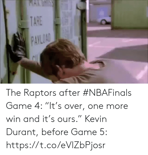 """Kevin Durant, Sports, and Game: MAKUSS  TARE  PAYLOAD The Raptors after #NBAFinals Game 4: """"It's over, one more win and it's ours.""""    Kevin Durant, before Game 5: https://t.co/eVlZbPjosr"""