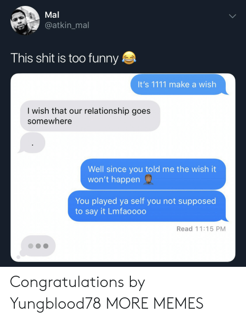 Dank, Funny, and Memes: Mal  @atkin_mal  This shit is too funny  It's 1111 make a wish  I wish that our relationship goes  somewhere  Well since you told me the wish it  won't happen  You played ya self you not supposed  to say it Lmfaoooo  Read 11:15 PM Congratulations by Yungblood78 MORE MEMES