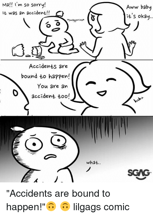 """Aww, Memes, and Sorry: Mal i'm so sorry!  It was an accident!!  Aww baby  it's okay..  swaggerina*  Accidents are  bound to happen!  You are an  accident too!  what..  SCAG """"Accidents are bound to happen!""""🙃 🙃 lilgags comic"""