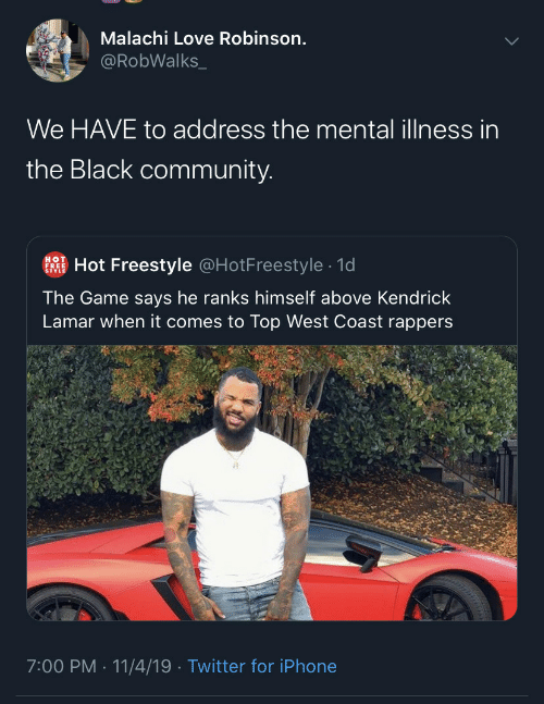 Community, Iphone, and Kendrick Lamar: Malachi Love Robinson.  @RobWalks_  We HAVE to address the mental illness in  the Black community.  Hot Freestyle @HotFreestyle · 1d  HOT  FREE  The Game says he ranks himself above Kendrick  Lamar when it comes to Top West Coast rappers  7:00 PM · 11/4/19 · Twitter for iPhone