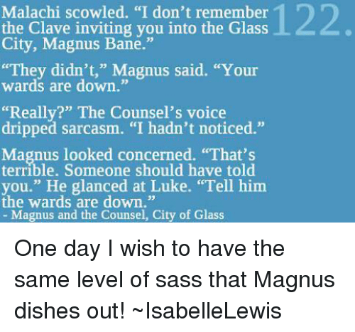 """Bane, Memes, and Dish: Malachi scowled. """"I don't remember  the Clave inviting you into the Glass  City, Magnus Bane.""""  """"They didn't,"""" Magnus said. """"Your  wards are down.""""  """"Really?"""" The Counsel's voice  dripped sarcasm. """"I hadn't noticed.""""  Magnus looked concerned. """"That's  Someone should have you."""" He glanced at Luke. """"Tell him  the wards are down.""""  Magnus and the Counsel, City of Glass One day I wish to have the same level of sass that Magnus dishes out! ~IsabelleLewis"""