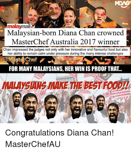 Food, Memes, and Pressure: malaymail  Malaysian-born Diana Chan crowned  MasterChef Australia 2017 winner  Chan impressed the judges not only with her innovative and flavourful food but also  her ability to remain calm under pressure during the many intense challenges  Maste Chef  FOR MANY MALAYSIANS, HER WIN IS PROOF THAT..  YSIANS MAKE THE BEST FOOD!! Congratulations Diana Chan! MasterChefAU
