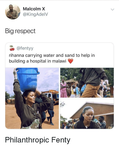 Malcolm X, Respect, and Rihanna: Malcolm X  @KingAdelV  Big respect  @fentyy  rihanna carrying water and sand to help in  building a hospital in malawi Philanthropic Fenty