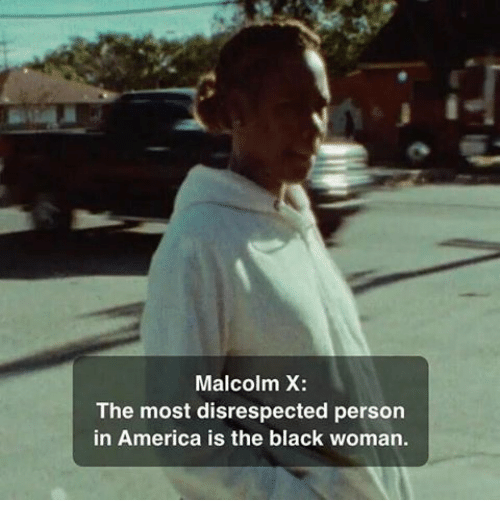America, Malcolm X, and Memes: Malcolm X  The most disrespected person  in America is the black woman.