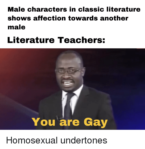 Another, Gay, and Teachers: Male characters in classic literature  shows affection towards another  male  Literature Teachers:  You are Gay