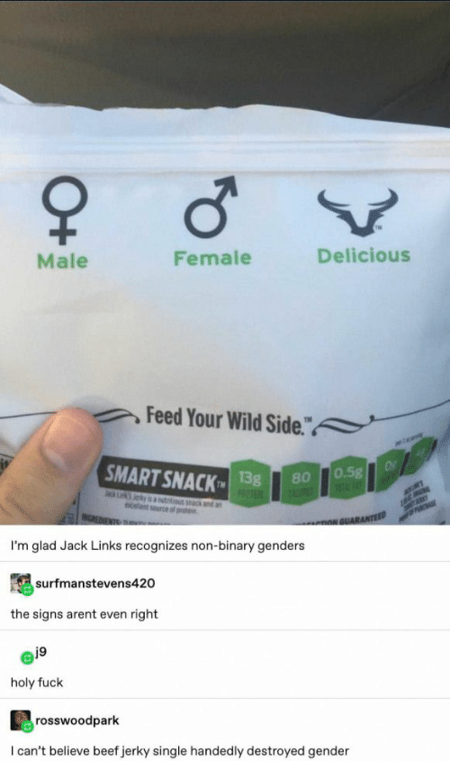 """Beef, Wild, and Single: Male  Female  Delicious  Feed Your Wild Side.""""  a  SMART SNACK  Of  0.5g  1FAT  13g  PROTE  80  ack Lk Jerky is autitious k and an  celent source of prote  MER  INCREDIENTS TRu  PRCHASE  nNGUARANTEED  I'm glad Jack Links recognizes non-binary genders  surfmanstevens420  the signs arent even right  j9  holy fuck  rosswoodpark  I can't believe beef jerky single handedly destroyed gender  O+"""