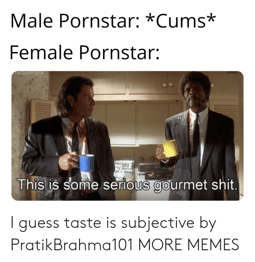 Dank, Memes, and Shit: Male Pornstar: *Cums*  Female Pornstar:  This is some serious gourmet shit I guess taste is subjective by PratikBrahma101 MORE MEMES