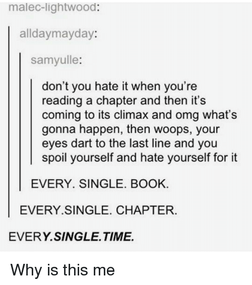 Memes, 🤖, and Dart: malec lightwood:  alldaymayday  samyulle:  don't you hate it when you're  reading a chapter and then it's  coming to its climax and omg what's  gonna happen, then woops, your  eyes dart to the last line and you  spoil yourself and hate yourself for it  EVERY. SINGLE. BOOK.  EVERY SINGLE. CHAPTER  EVERY SINGLE TIME. Why is this me