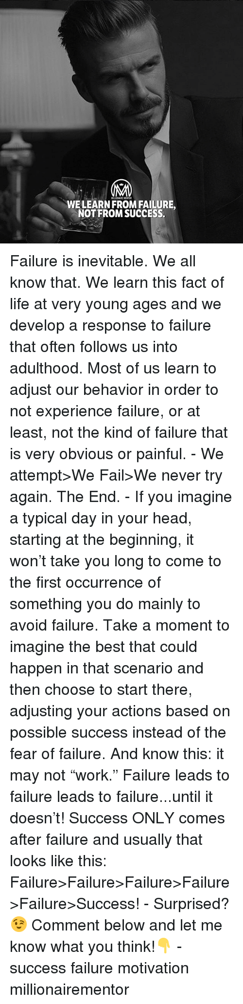 "Fail, Head, and Life: MALICNAIRE MENTOR  WELEARN FROM FAILURE,  NOT FROM SUCCESS Failure is inevitable. We all know that. We learn this fact of life at very young ages and we develop a response to failure that often follows us into adulthood. Most of us learn to adjust our behavior in order to not experience failure, or at least, not the kind of failure that is very obvious or painful. - We attempt>We Fail>We never try again. The End. - If you imagine a typical day in your head, starting at the beginning, it won't take you long to come to the first occurrence of something you do mainly to avoid failure. Take a moment to imagine the best that could happen in that scenario and then choose to start there, adjusting your actions based on possible success instead of the fear of failure. And know this: it may not ""work."" Failure leads to failure leads to failure...until it doesn't! Success ONLY comes after failure and usually that looks like this: Failure>Failure>Failure>Failure>Failure>Success! - Surprised?😉 Comment below and let me know what you think!👇 - success failure motivation millionairementor"