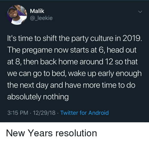 Android, Head, and Party: Malik  @_leekie  It's time to shift the party culture in 2019.  The pregame now starts at 6, head out  at 8, then back home around 12 so that  we can go to bed, wake up early enough  the next day and have more time to do  absolutely nothing  3:15 PM 12/29/18 Twitter for Android New Years resolution
