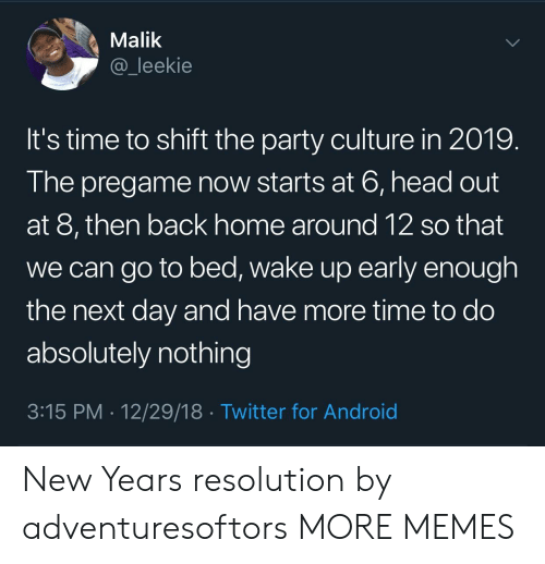 Android, Dank, and Head: Malik  @_leekie  It's time to shift the party culture in 2019.  The pregame now starts at 6, head out  at 8, then back home around 12 so that  we can go to bed, wake up early enough  the next day and have more time to do  absolutely nothing  3:15 PM 12/29/18 Twitter for Android New Years resolution by adventuresoftors MORE MEMES