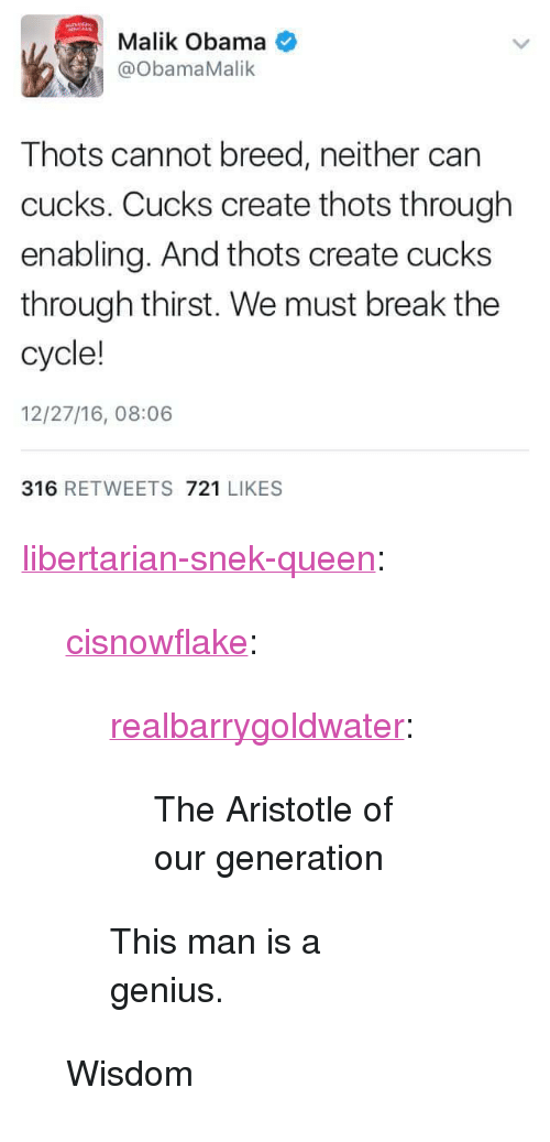 "Obama, Tumblr, and Queen: Malik Obama  ObamaMalik  Thots cannot breed, neither can  cucks. Cucks create thots through  enabling. And thots create cucks  through thirst. We must break the  cycle!  12/27/16, 08:06  316 RETWEETS 721 LIKES <p><a href=""https://libertarian-snek-queen.tumblr.com/post/159600863688/cisnowflake-realbarrygoldwater-the-aristotle"" class=""tumblr_blog"">libertarian-snek-queen</a>:</p>  <blockquote><p><a href=""http://cisnowflake.tumblr.com/post/159600561921/realbarrygoldwater-the-aristotle-of-our"" class=""tumblr_blog"">cisnowflake</a>:</p>  <blockquote><p><a href=""http://realbarrygoldwater.tumblr.com/post/155095113483/the-aristotle-of-our-generation"" class=""tumblr_blog"">realbarrygoldwater</a>:</p>  <blockquote><p>The Aristotle of our generation</p></blockquote>  <p>This man is a genius.</p></blockquote>  <p>Wisdom</p></blockquote>"