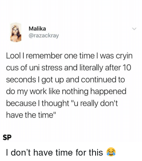"Work, Time, and Thought: Malika  @razackray  Lool I remember one time l was cryin  cus of uni stress and literally after 10  seconds I got up and continued to  do my work like nothing happened  because l thought ""u really don't  have the time""  SP I don't have time for this 😂"