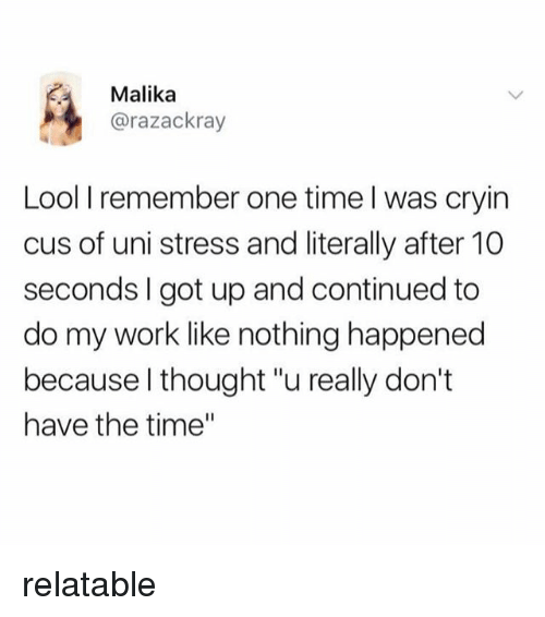 "Work, Time, and Relatable: Malika  @razackray  Lool I remember one time l was cryin  cus of uni stress and literally after 10  seconds I got up and continued to  do my work like nothing happened  because l thought ""u really don't  have the time"" relatable"