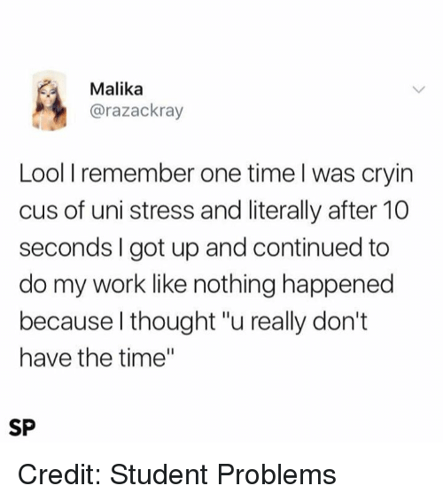 "Memes, Work, and Time: Malika  @razackray  Lool I remember one time l was cryin  cus of uni stress and literally after 10  seconds I got up and continued to  do my work like nothing happened  because l thought ""u really don't  have the time""  SP Credit: Student Problems"