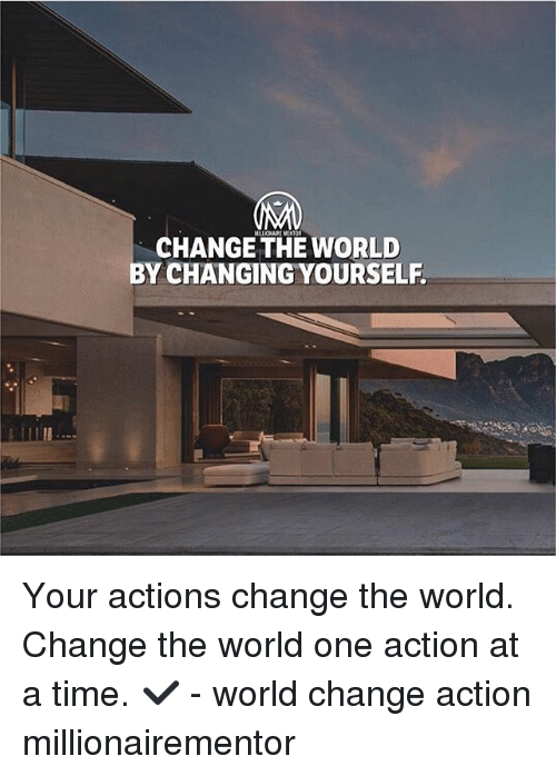 Memes, Time, and World: MALIONAIR MENTOR  CHANGE THE WORLD  BY CHANGING YOURSELF Your actions change the world. Change the world one action at a time. ✔️ - world change action millionairementor
