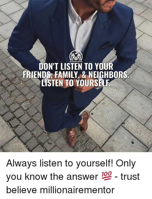 Family, Friends, and Memes: MALIONAIR MENTOR  DON'T LISTEN TO YOUR  FRIENDS, FAMILY,& NEIGHBOR  LISTEN TO YOURS Always listen to yourself! Only you know the answer 💯 - trust believe millionairementor