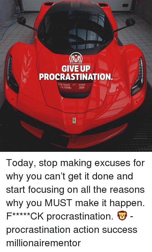 Memes, Today, and Procrastination: MALIONAIRE MENTOR  GIVE UP  PROCRASTINATION. Today, stop making excuses for why you can't get it done and start focusing on all the reasons why you MUST make it happen. F*****CK procrastination. 🦁 - procrastination action success millionairementor