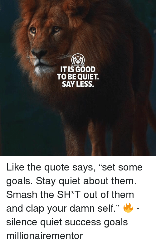 "Goals, Memes, and Smashing: MALIONAIRE MENTOR  IT IS GOOD  TO BE QUIET.  SAY LESS. Like the quote says, ""set some goals. Stay quiet about them. Smash the SH*T out of them and clap your damn self."" 🔥 - silence quiet success goals millionairementor"
