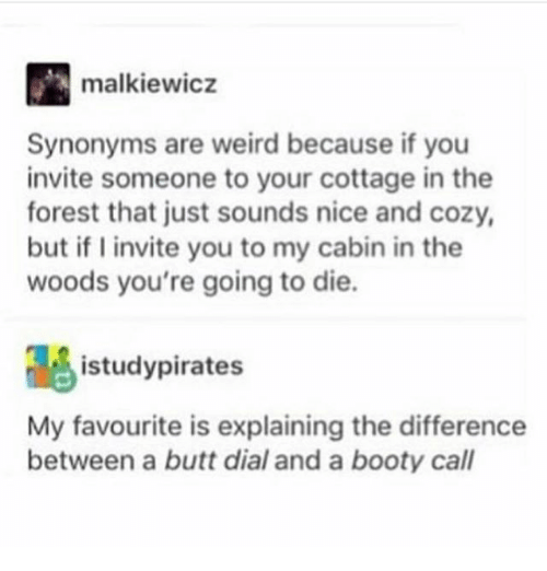Booty, Butt, and Ironic: malkiewicz  Synonyms are weird because if you  invite someone to your cottage in the  forest that just sounds nice and cozy,  but if invite you to my cabin in the  woods you're going to die.  istudypirates  My favourite is explaining the difference  between a butt dial and a booty call