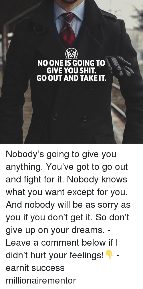 Memes, Shit, and Sorry: MALLICHAIRE MENTOR  NO ONE IS GOING TO  GIVE YOU SHIT.  GO OUT AND TAKE IT. Nobody's going to give you anything. You've got to go out and fight for it. Nobody knows what you want except for you. And nobody will be as sorry as you if you don't get it. So don't give up on your dreams. - Leave a comment below if I didn't hurt your feelings!👇 - earnit success millionairementor