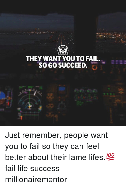 Fail, Life, and Memes: MALLICHAIRE MENTOR  THEY WANT YOU TO FAIL.  SO GO SUCCEED, Just remember, people want you to fail so they can feel better about their lame lifes.💯 fail life success millionairementor