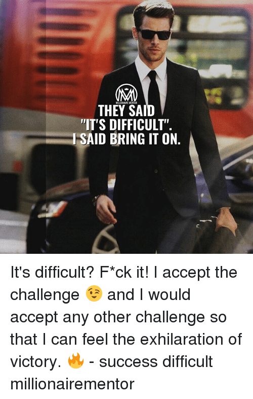 "Memes, Success, and 🤖: MALLIONAIKE MENTOR  THEY SA  IT'S DIFFICULT""  I SAID BRING IT ON It's difficult? F*ck it! I accept the challenge 😉 and I would accept any other challenge so that I can feel the exhilaration of victory. 🔥 - success difficult millionairementor"