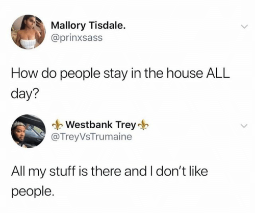 House, Stuff, and How: Mallory Tisdale.  @prinxsass  How do people stay in the house ALL  day?  Westbank Trey  @Trey VsTrumaine  All my stuff is there and I don't like  people.